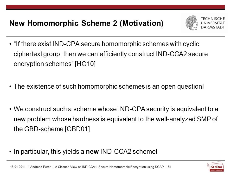 18.01.2011 | Andreas Peter | A Cleaner View on IND-CCA1 Secure Homomorphic Encryption using SOAP | 51 New Homomorphic Scheme 2 (Motivation) If there exist IND-CPA secure homomorphic schemes with cyclic ciphertext group, then we can efficiently construct IND-CCA2 secure encryption schemes [HO10] The existence of such homomorphic schemes is an open question.