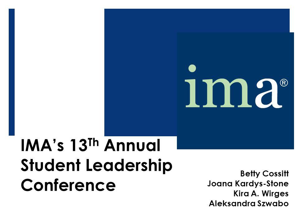 IMA's 13 Th Annual Student Leadership Conference Betty Cossitt Joana Kardys-Stone Kira A. Wirges Aleksandra Szwabo