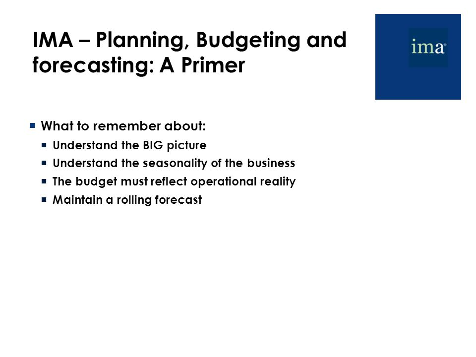 IMA – Planning, Budgeting and forecasting: A Primer  What to remember about:  Understand the BIG picture  Understand the seasonality of the busines
