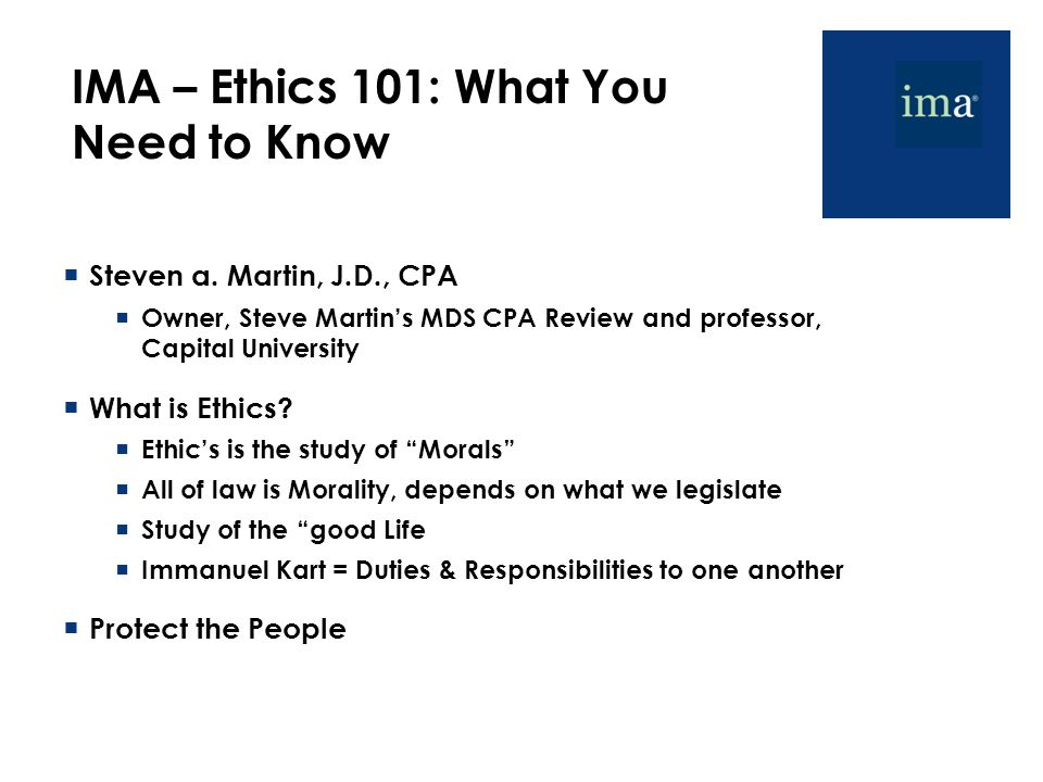 IMA – Ethics 101: What You Need to Know  Steven a. Martin, J.D., CPA  Owner, Steve Martin's MDS CPA Review and professor, Capital University  What