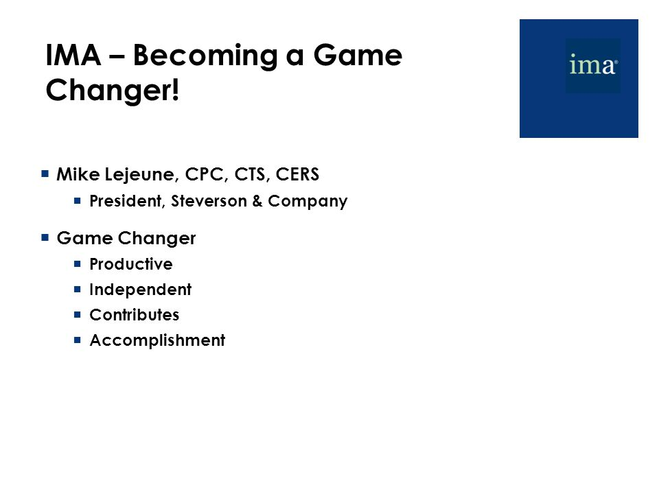 IMA – Becoming a Game Changer!  Mike Lejeune, CPC, CTS, CERS  President, Steverson & Company  Game Changer  Productive  Independent  Contributes