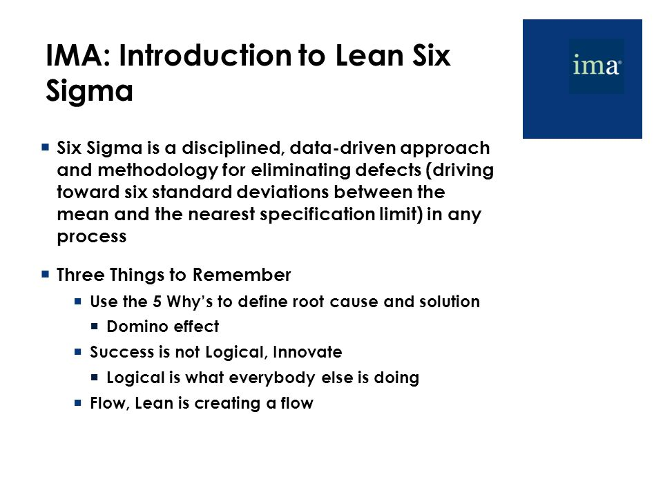 IMA: Introduction to Lean Six Sigma  Six Sigma is a disciplined, data-driven approach and methodology for eliminating defects (driving toward six standard deviations between the mean and the nearest specification limit) in any process  Three Things to Remember  Use the 5 Why's to define root cause and solution  Domino effect  Success is not Logical, Innovate  Logical is what everybody else is doing  Flow, Lean is creating a flow