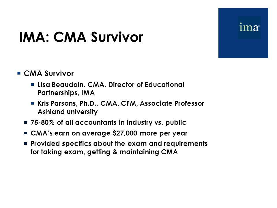 IMA: CMA Survivor  CMA Survivor  Lisa Beaudoin, CMA, Director of Educational Partnerships, IMA  Kris Parsons, Ph.D., CMA, CFM, Associate Professor