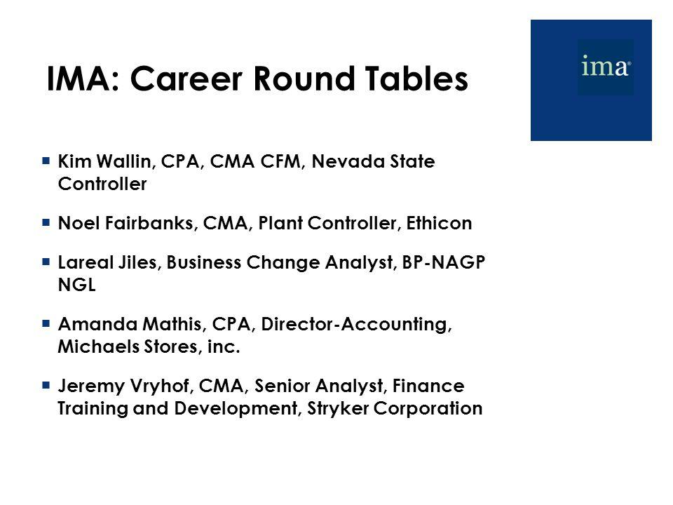IMA: Career Round Tables  Kim Wallin, CPA, CMA CFM, Nevada State Controller  Noel Fairbanks, CMA, Plant Controller, Ethicon  Lareal Jiles, Business