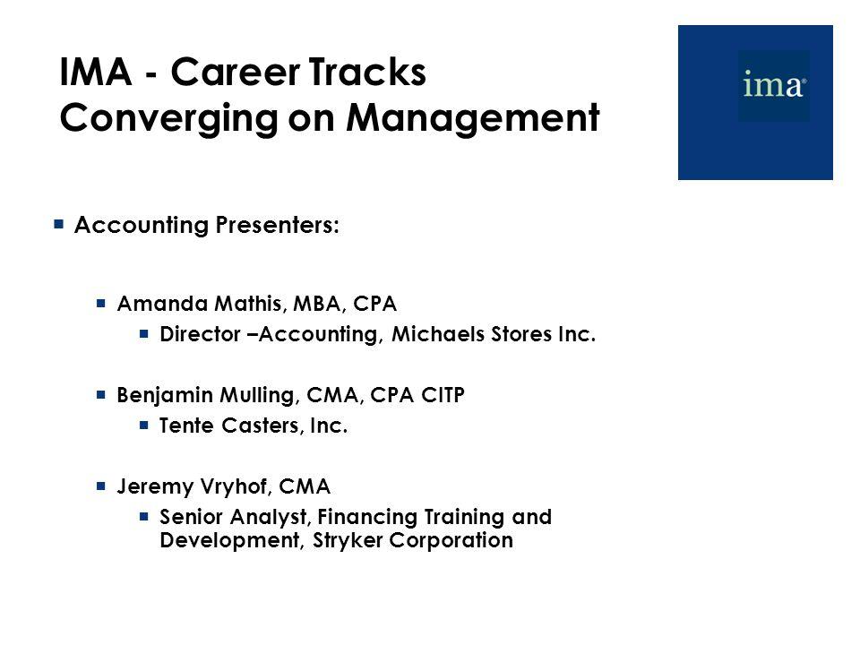 IMA - Career Tracks Converging on Management  Accounting Presenters:  Amanda Mathis, MBA, CPA  Director –Accounting, Michaels Stores Inc.  Benjami