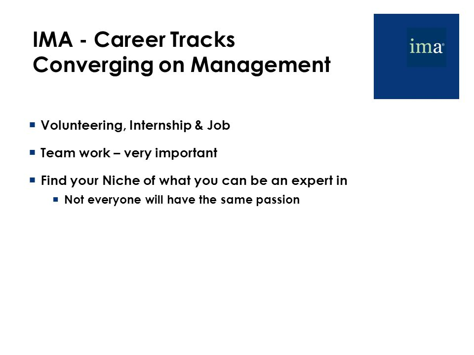 IMA - Career Tracks Converging on Management  Volunteering, Internship & Job  Team work – very important  Find your Niche of what you can be an expert in  Not everyone will have the same passion