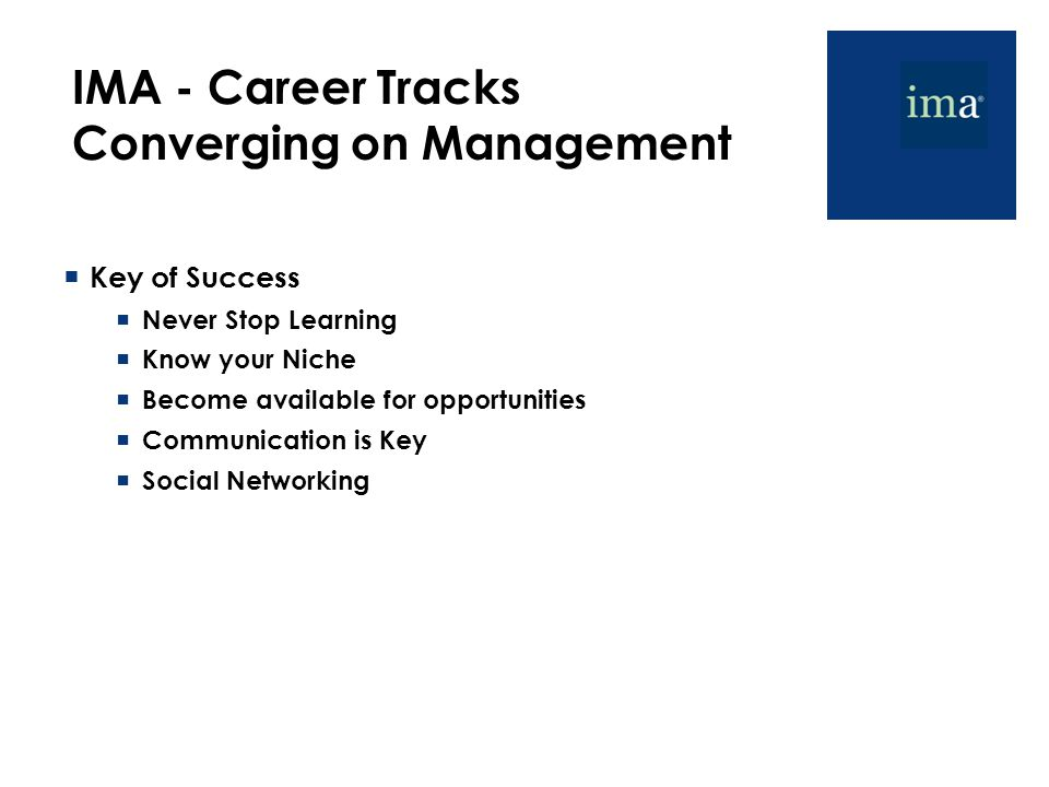 IMA - Career Tracks Converging on Management  Key of Success  Never Stop Learning  Know your Niche  Become available for opportunities  Communication is Key  Social Networking