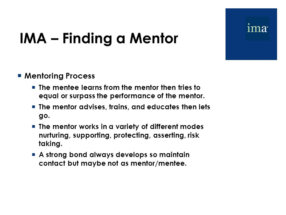 IMA – Finding a Mentor  Mentoring Process  The mentee learns from the mentor then tries to equal or surpass the performance of the mentor.  The men