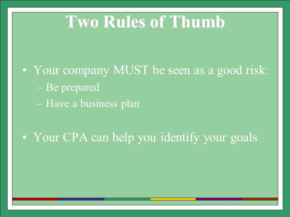 Two Rules of Thumb Your company MUST be seen as a good risk: –Be prepared –Have a business plan Your CPA can help you identify your goals