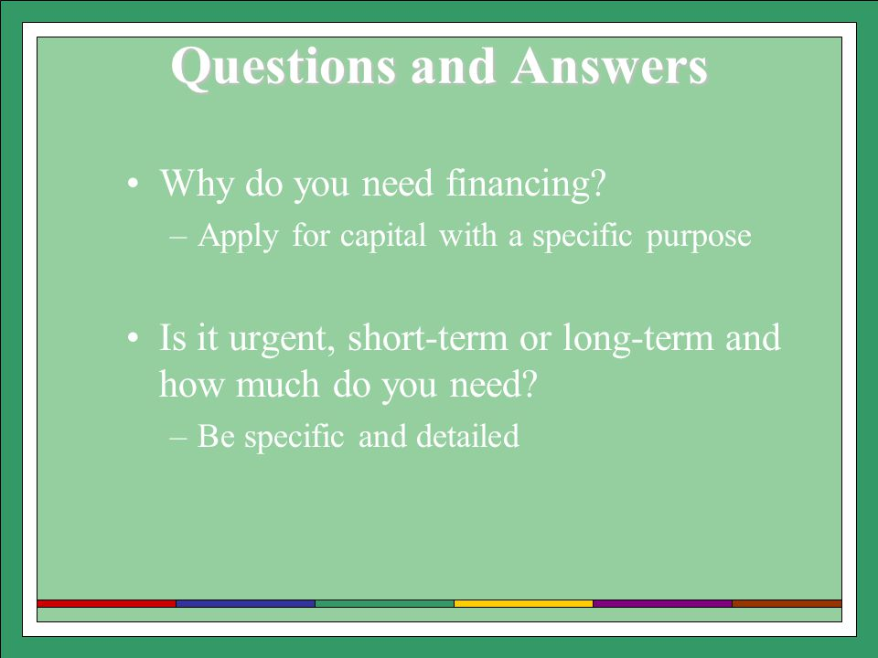 Questions and Answers Why do you need financing? –Apply for capital with a specific purpose Is it urgent, short-term or long-term and how much do you