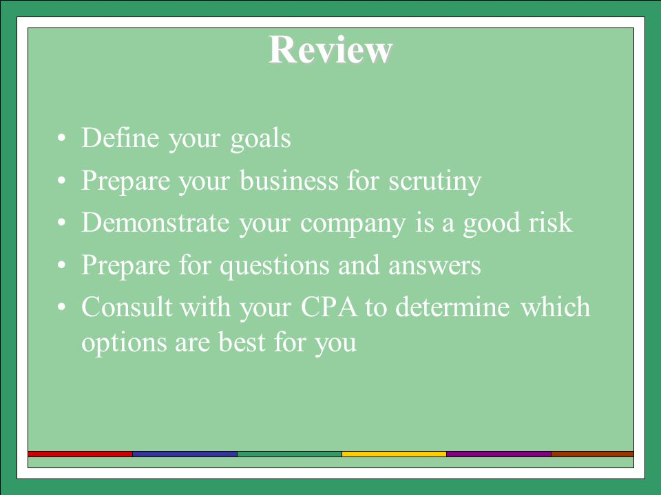 Review Define your goals Prepare your business for scrutiny Demonstrate your company is a good risk Prepare for questions and answers Consult with your CPA to determine which options are best for you