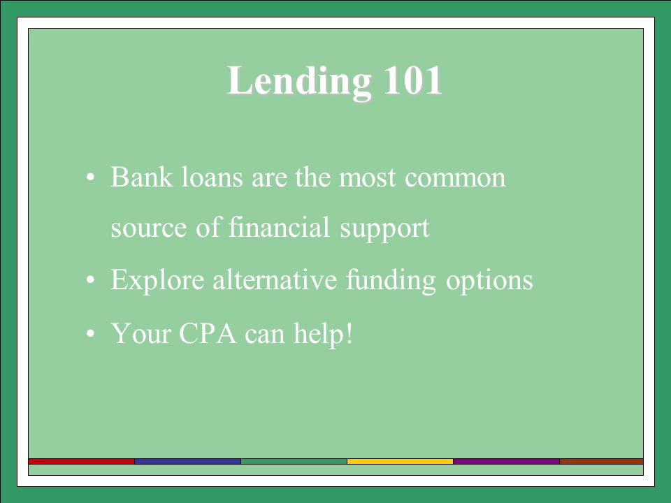 Lending 101 Bank loans are the most common source of financial support Explore alternative funding options Your CPA can help!