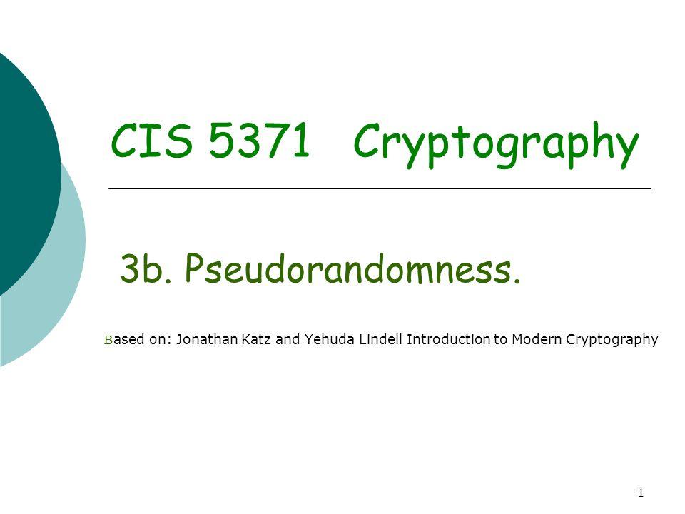 1 CIS 5371 Cryptography 3b. Pseudorandomness. B ased on: Jonathan Katz and Yehuda Lindell Introduction to Modern Cryptography
