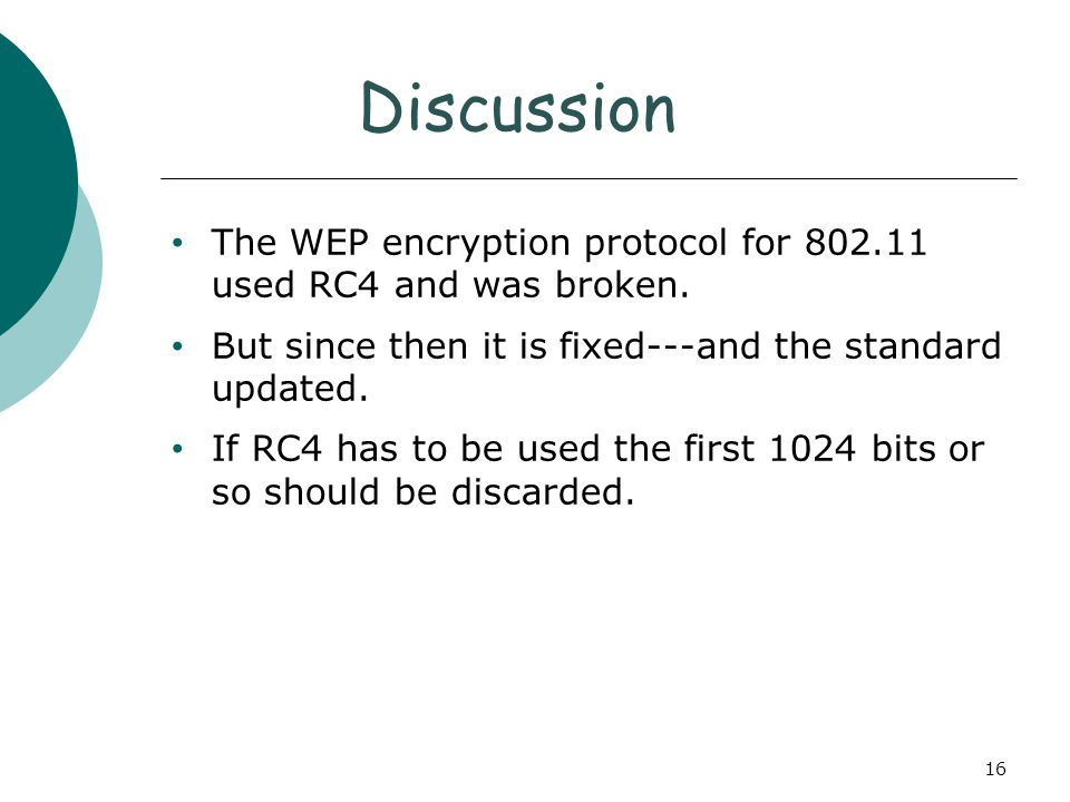 Discussion The WEP encryption protocol for 802.11 used RC4 and was broken. But since then it is fixed---and the standard updated. If RC4 has to be use