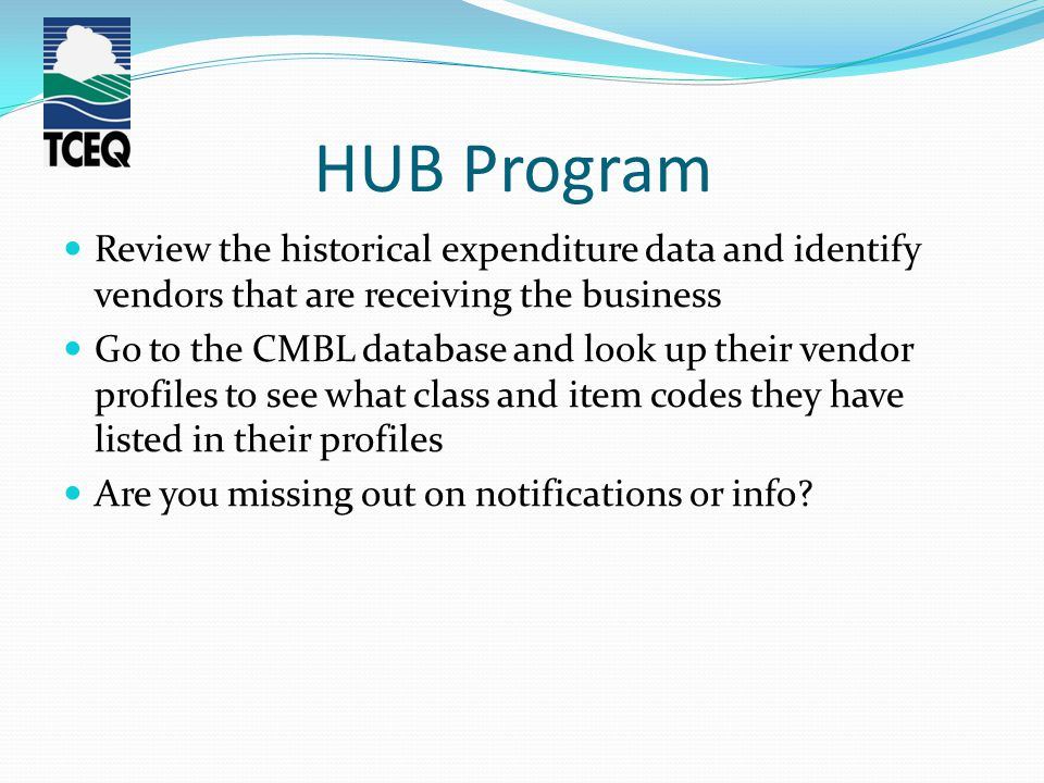 HUB Program Review the historical expenditure data and identify vendors that are receiving the business Go to the CMBL database and look up their vendor profiles to see what class and item codes they have listed in their profiles Are you missing out on notifications or info