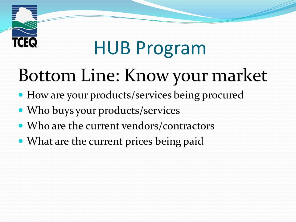 HUB Program Bottom Line: Know your market How are your products/services being procured Who buys your products/services Who are the current vendors/co