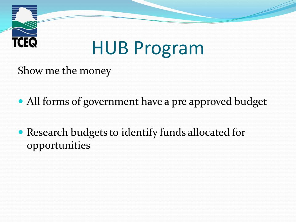 HUB Program Show me the money All forms of government have a pre approved budget Research budgets to identify funds allocated for opportunities