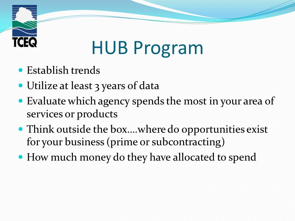 HUB Program Establish trends Utilize at least 3 years of data Evaluate which agency spends the most in your area of services or products Think outside the box….where do opportunities exist for your business (prime or subcontracting) How much money do they have allocated to spend