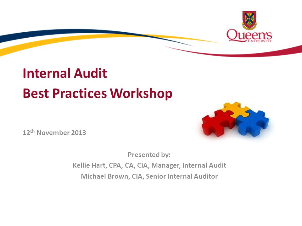Internal Audit Best Practices Workshop 12 th November 2013 Presented by: Kellie Hart, CPA, CA, CIA, Manager, Internal Audit Michael Brown, CIA, Senior