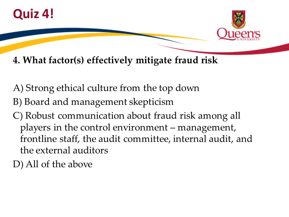 Quiz 4! 4. What factor(s) effectively mitigate fraud risk A) Strong ethical culture from the top down B) Board and management skepticism C) Robust com