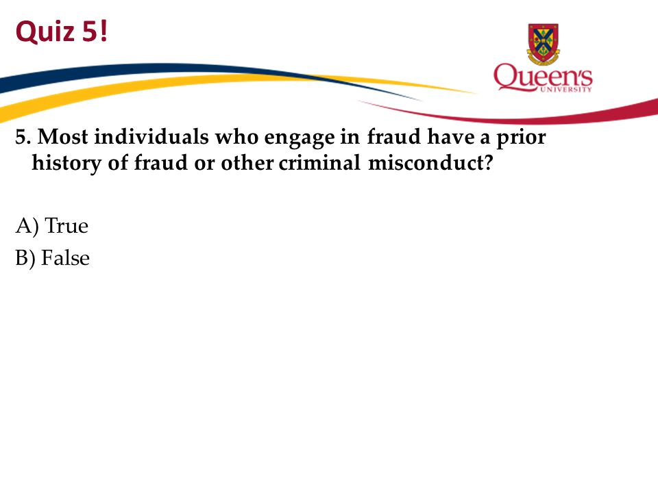 Quiz 5! 5. Most individuals who engage in fraud have a prior history of fraud or other criminal misconduct? A) True B) False