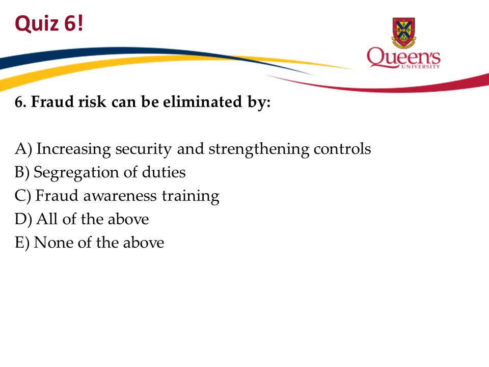 Quiz 6! 6. Fraud risk can be eliminated by: A) Increasing security and strengthening controls B) Segregation of duties C) Fraud awareness training D)