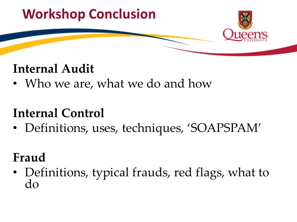 Workshop Conclusion Internal Audit Who we are, what we do and how Internal Control Definitions, uses, techniques, 'SOAPSPAM' Fraud Definitions, typica