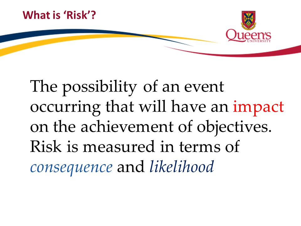 What is 'Risk'? The possibility of an event occurring that will have an impact on the achievement of objectives. Risk is measured in terms of conseque
