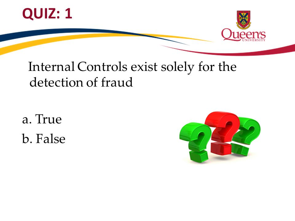 QUIZ: 1 Internal Controls exist solely for the detection of fraud a. True b. False