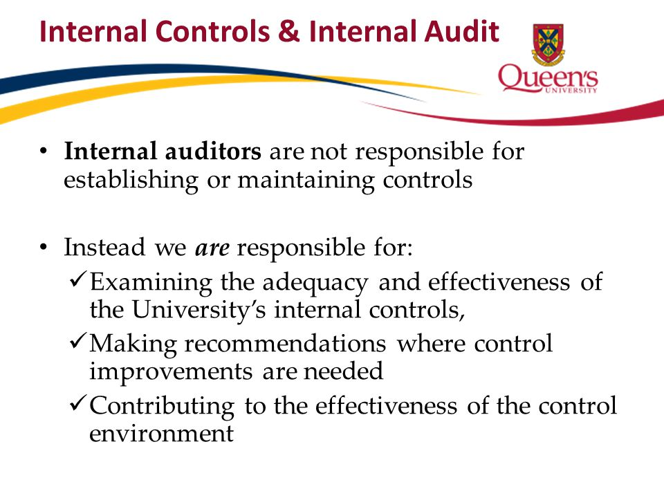 Internal auditors are not responsible for establishing or maintaining controls Instead we are responsible for: Examining the adequacy and effectivenes
