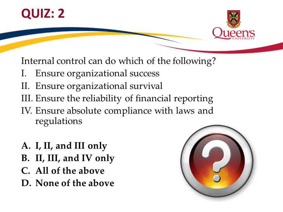 QUIZ: 2 Internal control can do which of the following? I. Ensure organizational success II.Ensure organizational survival III.Ensure the reliability
