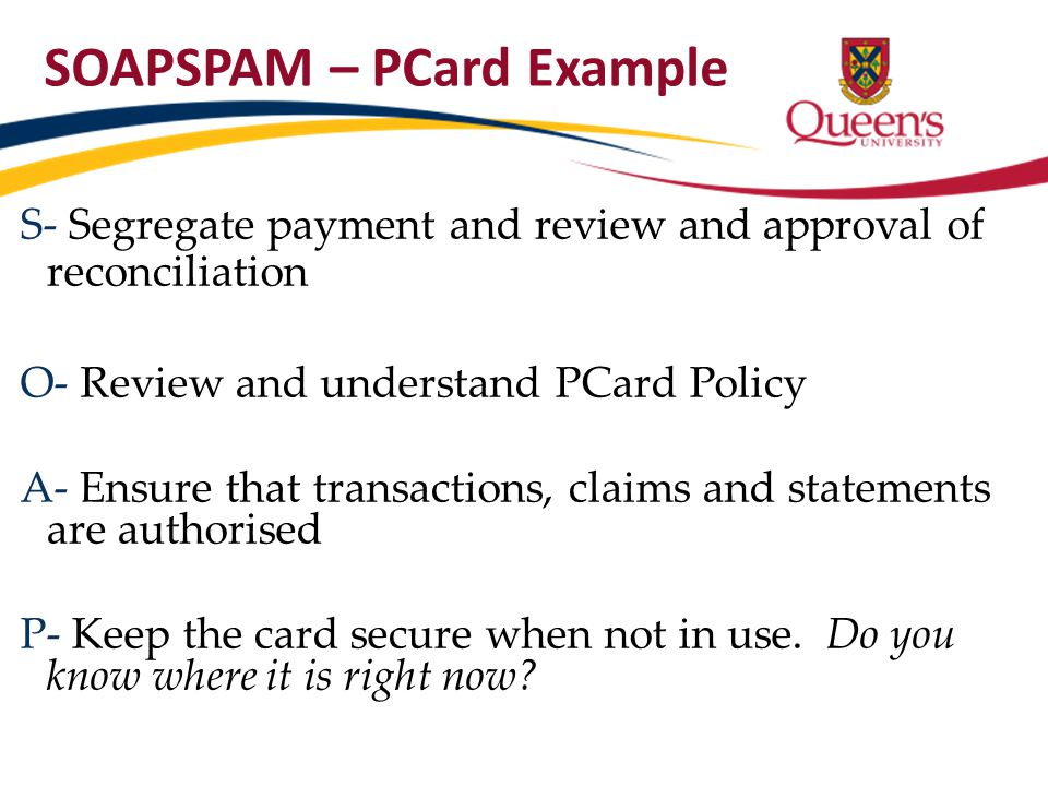 SOAPSPAM – PCard Example S- Segregate payment and review and approval of reconciliation O- Review and understand PCard Policy A- Ensure that transacti