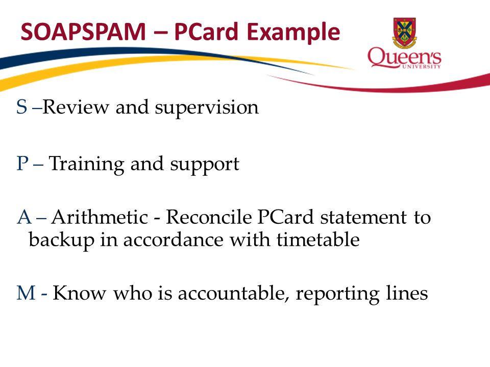 SOAPSPAM – PCard Example S –Review and supervision P – Training and support A – Arithmetic - Reconcile PCard statement to backup in accordance with ti