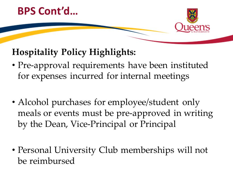 BPS Cont'd… Hospitality Policy Highlights: Pre-approval requirements have been instituted for expenses incurred for internal meetings Alcohol purchase