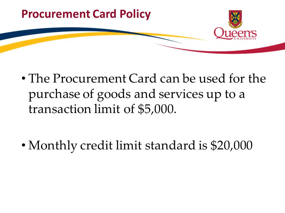 Procurement Card Policy The Procurement Card can be used for the purchase of goods and services up to a transaction limit of $5,000. Monthly credit li
