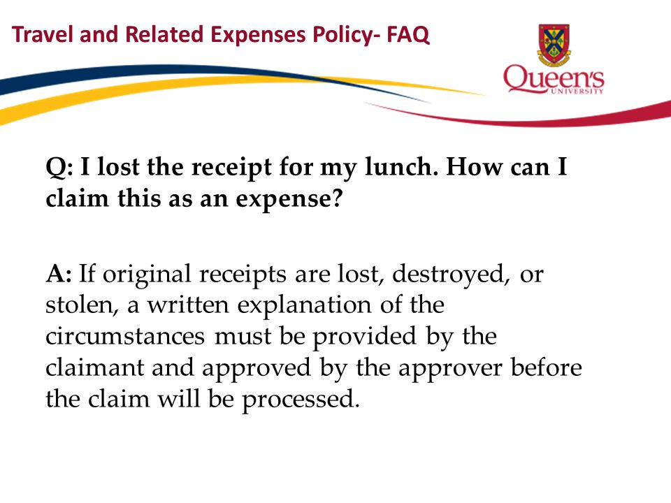 Travel and Related Expenses Policy- FAQ Q: I lost the receipt for my lunch. How can I claim this as an expense? A: If original receipts are lost, dest