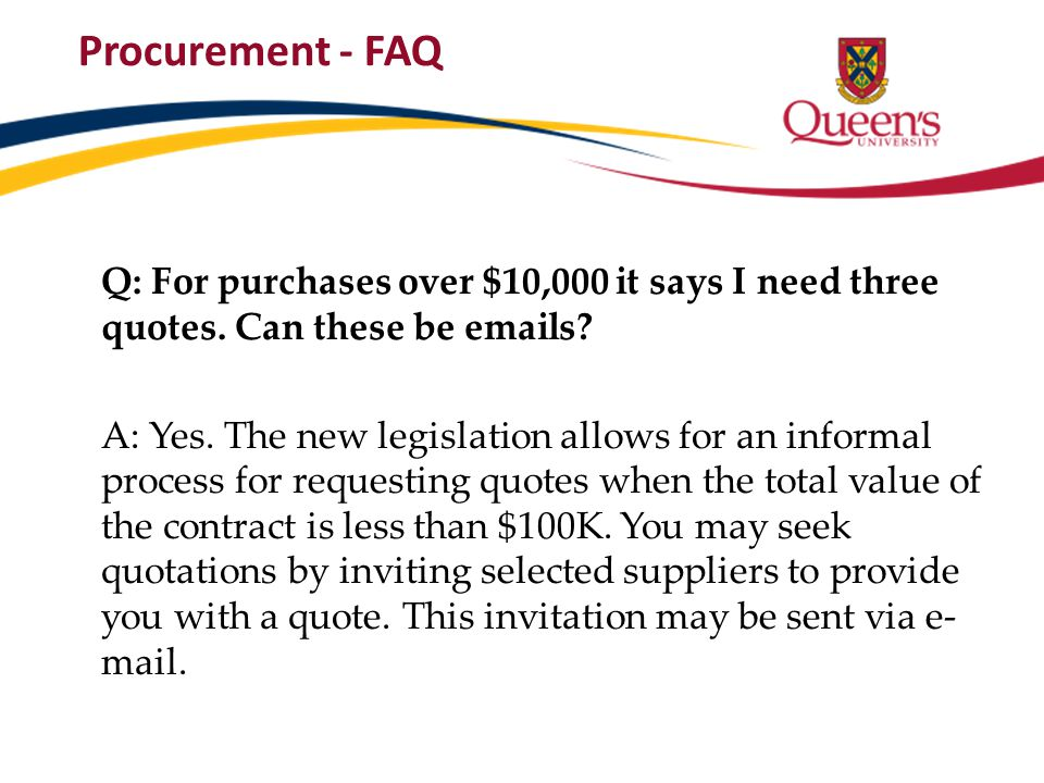 Procurement - FAQ Q: For purchases over $10,000 it says I need three quotes. Can these be emails? A: Yes. The new legislation allows for an informal p