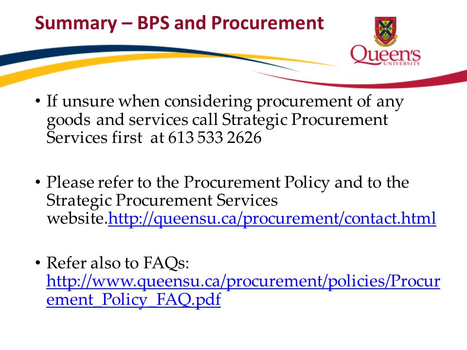 Summary – BPS and Procurement If unsure when considering procurement of any goods and services call Strategic Procurement Services first at 613 533 26
