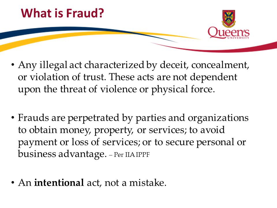 What is Fraud? Any illegal act characterized by deceit, concealment, or violation of trust. These acts are not dependent upon the threat of violence o