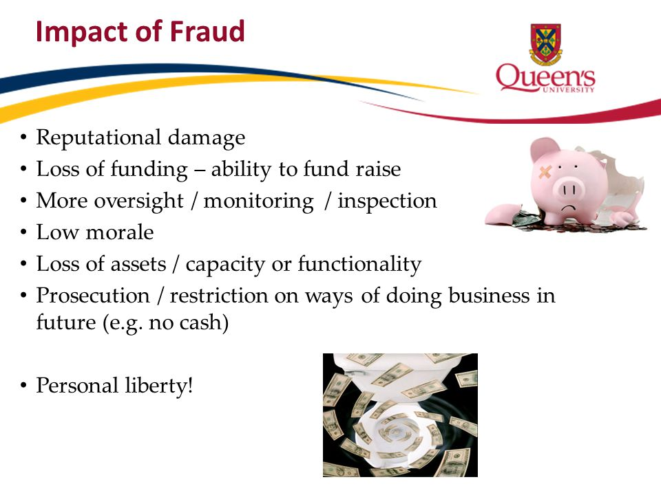 Impact of Fraud Reputational damage Loss of funding – ability to fund raise More oversight / monitoring / inspection Low morale Loss of assets / capac