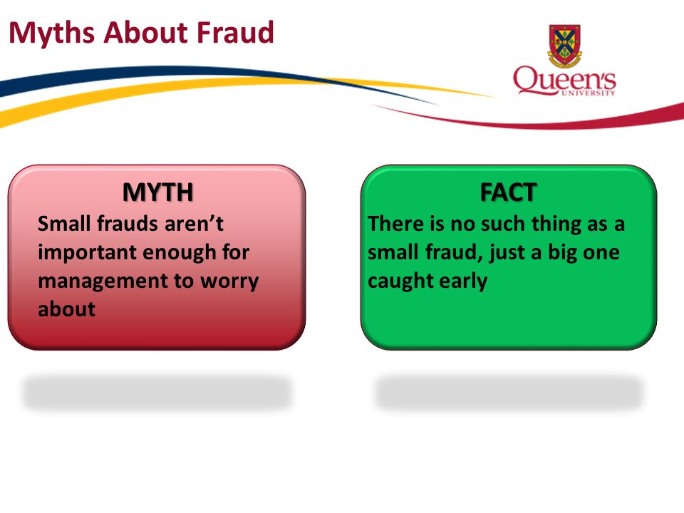 MYTH Small frauds aren't important enough for management to worry aboutFACT There is no such thing as a small fraud, just a big one caught early Myths