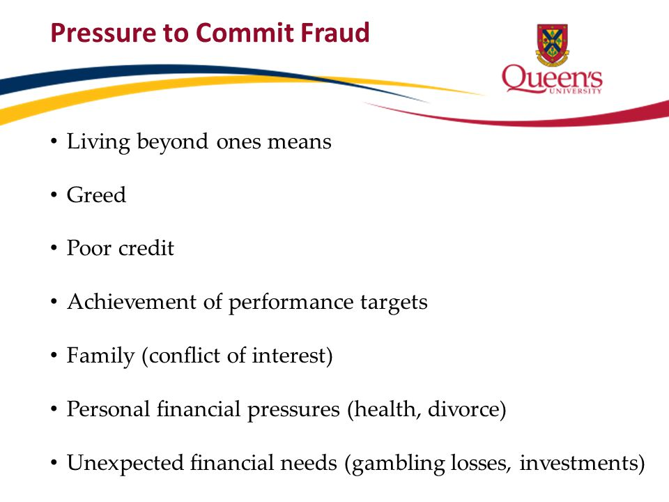 Pressure to Commit Fraud Living beyond ones means Greed Poor credit Achievement of performance targets Family (conflict of interest) Personal financia