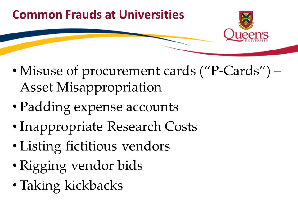 "Common Frauds at Universities Misuse of procurement cards (""P-Cards"") – Asset Misappropriation Padding expense accounts Inappropriate Research Costs L"