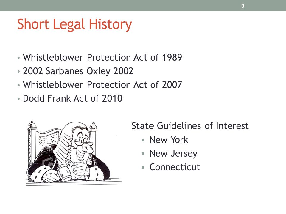 Short Legal History Whistleblower Protection Act of 1989 2002 Sarbanes Oxley 2002 Whistleblower Protection Act of 2007 Dodd Frank Act of 2010 State Gu