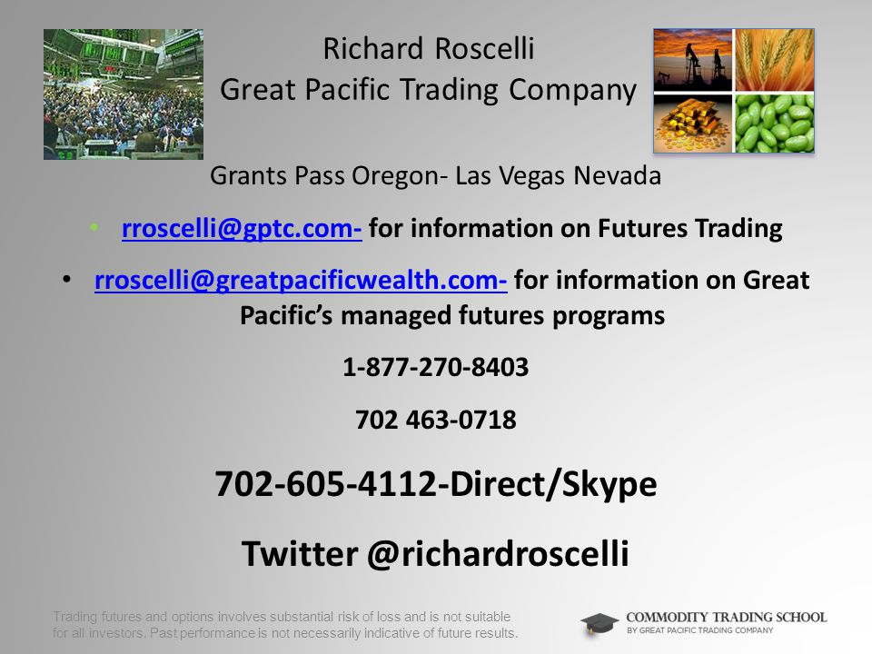 Richard Roscelli Great Pacific Trading Company Grants Pass Oregon- Las Vegas Nevada rroscelli@gptc.com- for information on Futures Trading rroscelli@gptc.com- rroscelli@greatpacificwealth.com- for information on Great Pacific's managed futures programs rroscelli@greatpacificwealth.com- 1-877-270-8403 702 463-0718 702-605-4112-Direct/Skype Twitter @richardroscelli Trading futures and options involves substantial risk of loss and is not suitable for all investors.