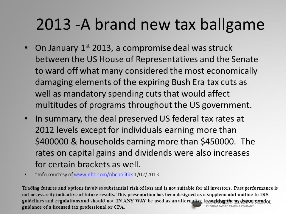 2013 -A brand new tax ballgame On January 1 st 2013, a compromise deal was struck between the US House of Representatives and the Senate to ward off what many considered the most economically damaging elements of the expiring Bush Era tax cuts as well as mandatory spending cuts that would affect multitudes of programs throughout the US government.