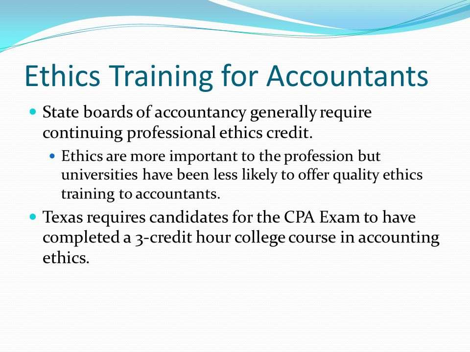 Ethics Training for Accountants State boards of accountancy generally require continuing professional ethics credit. Ethics are more important to the