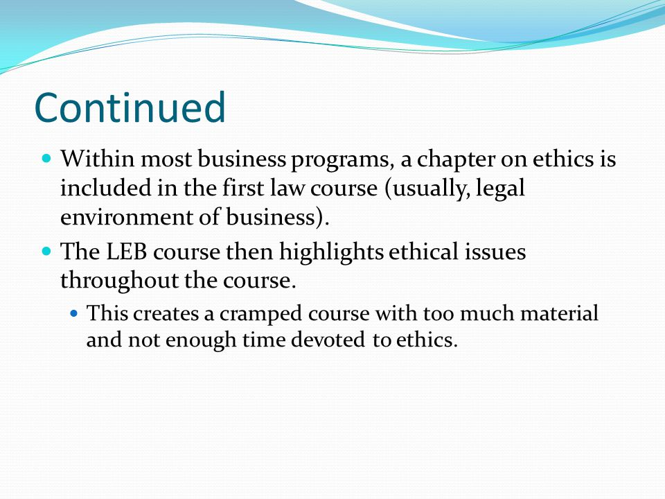 Continued Within most business programs, a chapter on ethics is included in the first law course (usually, legal environment of business). The LEB cou