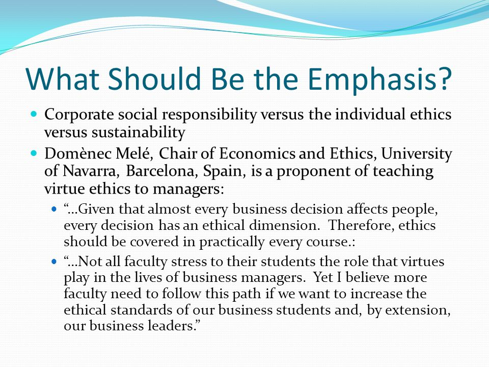 What Should Be the Emphasis? Corporate social responsibility versus the individual ethics versus sustainability Domènec Melé, Chair of Economics and E