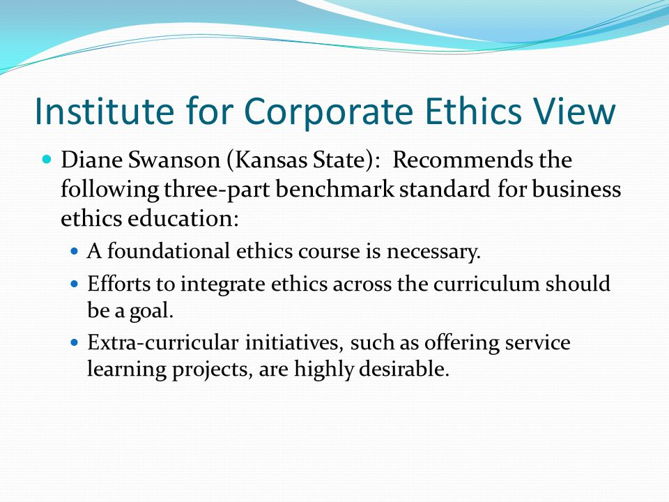 Institute for Corporate Ethics View Diane Swanson (Kansas State): Recommends the following three-part benchmark standard for business ethics education